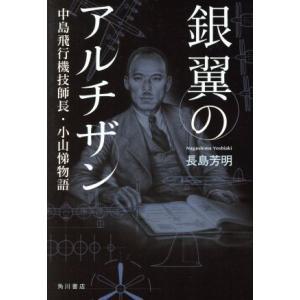 銀翼のアルチザン 中島飛行機技師長・小山悌物語/長島芳明(著者)