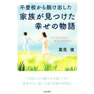 不登校から脱け出した家族が見つけた幸せの物語 子どものために、あなたのために…/菜花俊(著者)