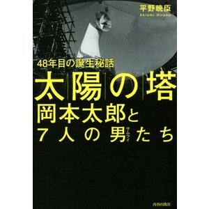太陽の塔 岡本太郎と7人の男たち 48年目の誕生秘話/平野暁臣(著者)