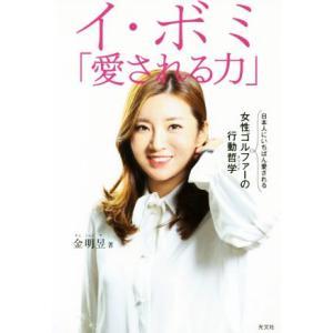 イ・ボミ「愛される力」 日本人にいちばん愛される女性ゴルファーの行動哲学/金明?(著者)