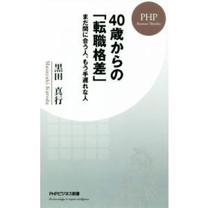 40歳からの「転職格差」 まだ間に合う人、もう手遅れな人 PHPビジネス新書/黒田真行(著者)