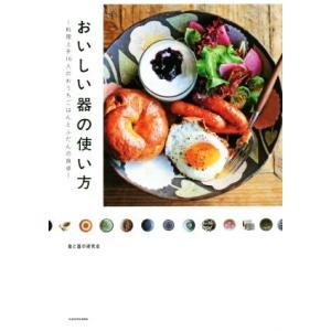 おいしい器の使い方 料理上手16人のおうちごはんとふだんの食卓/食と器の研究会(編者)