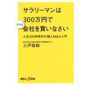 サラリーマンは300万円で小さな会社を買いなさい 人生100年時代の個人M&A入門 講談社+α新書/三戸政和(著者)|bookoffonline