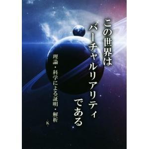 この世界はバーチャルリアリティである 理論・科学による証明・解折/‐K‐(著者)