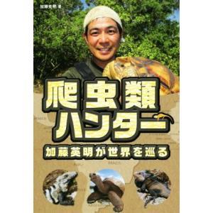 爬虫類ハンター 加藤英明が世界を巡る/加藤英明(著者)