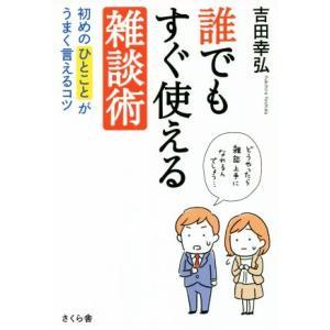 誰でもすぐ使える雑談術 初めのひとことがうまく言えるコツ/吉田幸弘(著者)