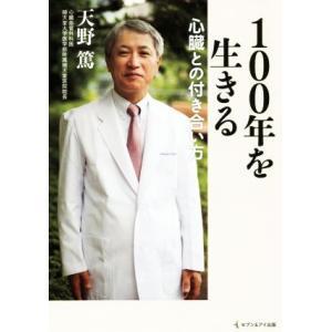 100年を生きる心臓との付き合い方/天野篤(著者)