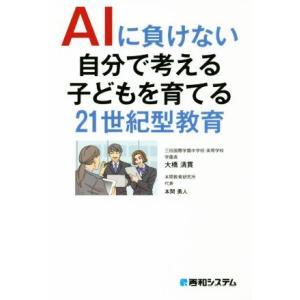AIに負けない自分で考える子どもを育てる21世紀型教育/大橋清貫(著者),本間勇人(著者)