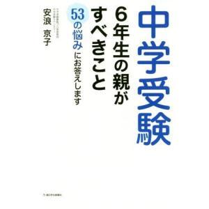 中学受験 6年生の親がすべきこと 53の悩みに答えます/安浪京子(著者)