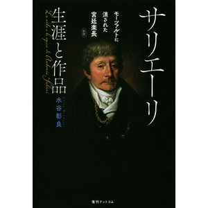 サリエーリ 生涯と作品 新版 モーツァルトに消された宮廷楽長/水谷彰良(著者)