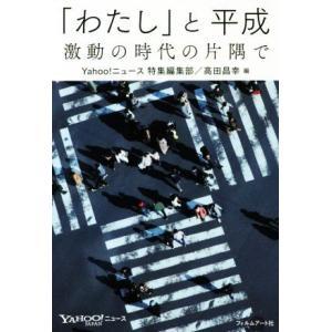 「わたし」と平成 激動の時代の片隅で/Yahoo!ニュース特集編集部(編者),高田昌幸(編者)