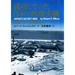 成功していた日本の原爆実験 隠蔽された核開発史/ロバート・ウィルコックス(著者),矢野義昭(訳者)
