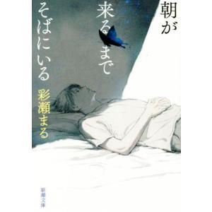 朝が来るまでそばにいる 新潮文庫/彩瀬まる(著者)