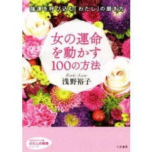 女の運命を動かす100の方法 知的生きかた文庫 わたしの時間シリーズ/浅野裕子(著者)