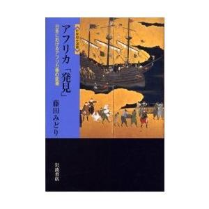アフリカ「発見」 日本におけるアフリカ像の変遷 / 藤田みどり/著