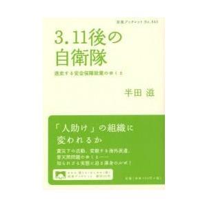 3.11後の自衛隊 迷走する安全保障政策のゆくえ / 半田滋/著