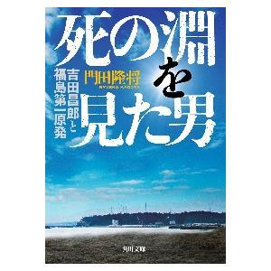 死の淵を見た男 吉田昌郎と福島第一原発 / 門田 隆将