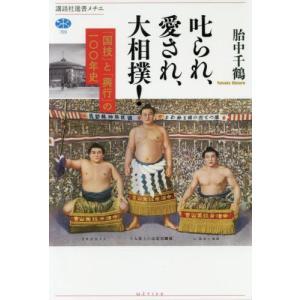 叱られ、愛され、大相撲! 「国技」と「興行」の一〇〇年史 / 胎中 千鶴 著