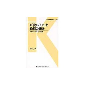 可愛い子には鉄道の旅を 6歳からのおとな講座 / 村山茂/著|books-ogaki