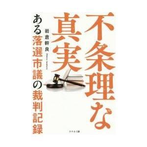 不条理な真実 ある落選市議の裁判記録 / 岩倉幹良/著