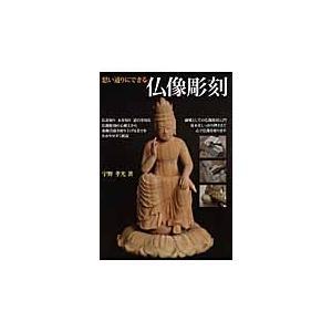 思い通りにできる仏像彫刻 仏師が教える仏像彫刻 / 宇野 孝光 著