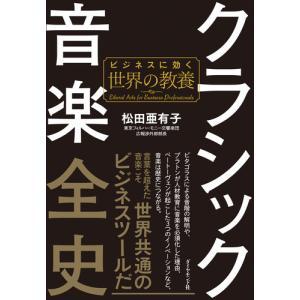 クラシック音楽全史 ビジネスに効く世界の教養 / 松田 亜有子 著