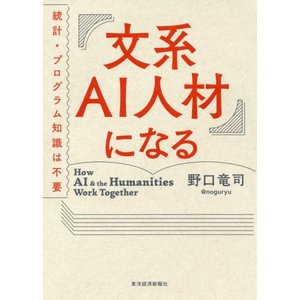 文系AI人材になる 統計・プログラム知識は不要 / 野口竜司/著