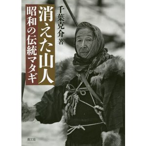 消えた山人 昭和の伝統マタギ / 千葉 克介 著|books-ogaki