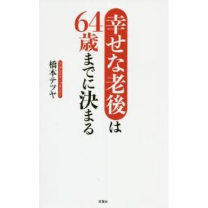 幸せな老後は64歳までに決まる / 橋本テツヤ/著