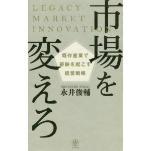 市場を変えろ 既存産業で奇跡を起こす経営戦略 / 永井 俊輔 著