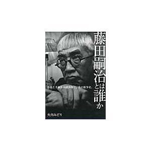 藤田嗣治とは誰か 手紙と作品から読み解く / 矢内 みどり 著
