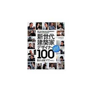 新世代建築家・デザイナー100 ニッポンの未来を担う建築家・デザイナーオールレビュー
