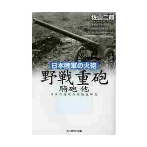 野戦重砲 騎砲他 日本陸軍の火砲 日本の陸戦兵器徹底研究 / 佐山 二郎 著