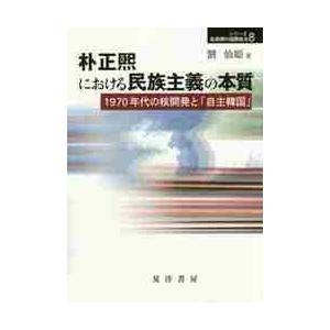 朴正煕における民族主義の本質 1970年代の核開発と「自主韓国」 / 劉 仙姫 著