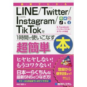 図解でわかるLINE/Twitter/Instagram/TikTokを1時間で使いこなす本 超簡単 / 中村有里/著