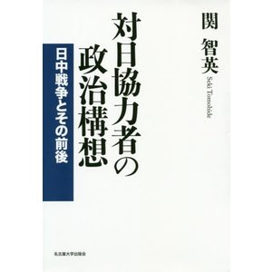対日協力者の政治構想 日中戦争とその前後 / 関智英/著