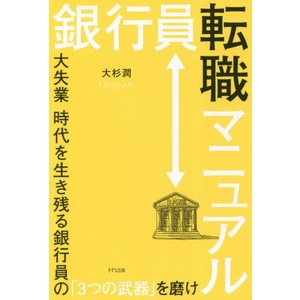 銀行員転職マニュアル 大失業時代を生き残る銀行員の「3つの武器」を磨け / 大杉潤/著