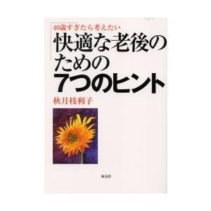 40歳すぎたら考えたい快適な老後のための7つのヒント / 秋月枝利子/編著