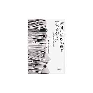 朝日新聞の危機と「調査報道」 原発事故取材の失態 / 谷久光/著