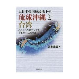 大日本帝国植民地下の琉球沖縄と台湾 これからの東アジアを平和的に生きる道 / 又吉 盛清 著