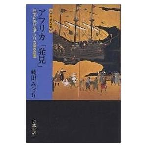 アフリカ「発見」 日本におけるアフリカ像の変遷/藤田みどり