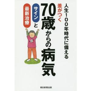 差がつく70歳からの病気サインと最新治療 人生100年時代に備える/朝日新聞出版