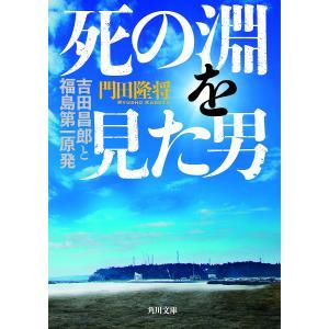 死の淵を見た男 吉田昌郎と福島第一原発/門田隆将