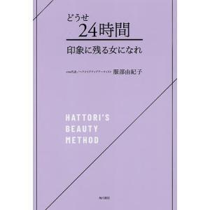 どうせ24時間印象に残る女になれ HATTORI'S BEAUTY METHOD/服部由紀子