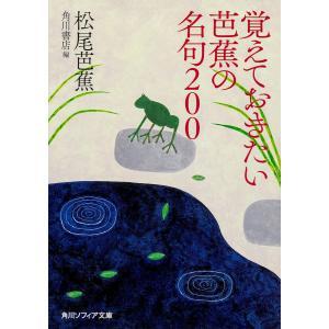 覚えておきたい芭蕉の名句200/松尾芭蕉/角川書店