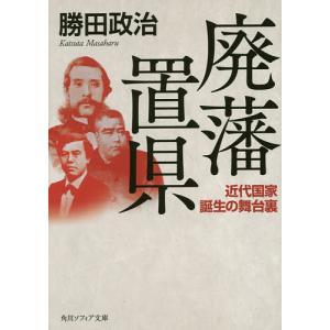 廃藩置県 近代国家誕生の舞台裏/勝田政治