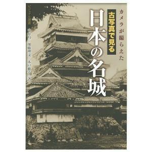 カメラが撮らえた古写真で見る日本の名城/中井均/加藤理文/木戸雅寿