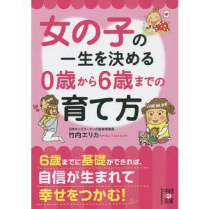 日曜はクーポン有/ 女の子の一生を決める0歳から6歳までの育て方/竹内エリカ