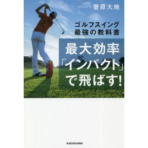 最大効率「インパクト」で飛ばす! ゴルフスイング最強の教科書/菅原大地