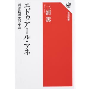 エドゥアール・マネ 西洋絵画史の革命/三浦篤